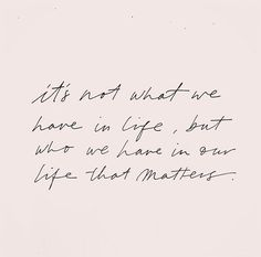 it's not what we have in life, but who we have in our that matters The Words, Cool Words, Motivacional Quotes, Words Quotes, Sayings, People Quotes, Pretty Words, Beautiful Words, Beautiful Friend