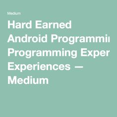 Hard-Earned Android Programming Experiences — Free Code Camp