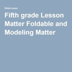 Fifth grade Lesson Matter Foldable and Modeling Matter