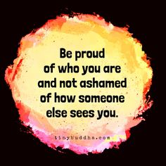 Be proud of who you are                                                                                                                                                                                 More