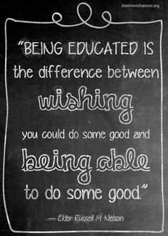 """""""Being educated is the difference between wishing you could do some good and being able to do some good."""""""