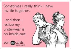 Sometimes I really think I have my life together... ...and then I realize my underwear is on inside-out.