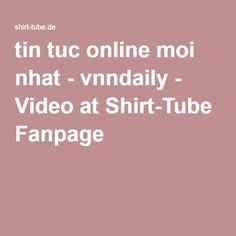 tin tuc online moi nhat - vnndaily - Video at Shirt-Tube Fanpage