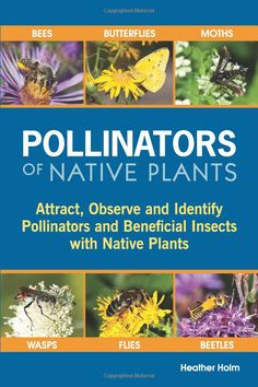 Pollinators of Native Plants: Attract, Observe and Identify Pollinators and Beneficial Insects with Native Plants. A comprehensive book to illustrate the specific relationships between native pollinators and native plants.