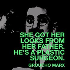 She got her looks from her father.  He's a plastic surgeon.  – Groucho Marx  via www.FocusOnStyle.com  #quote