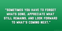 """""""sometimes you have to forget what's gone appreciate what still remains and look forward to what's coming next. Dont Look Back Quotes, Looking Back Quotes, Motivational Quotes Wallpaper, Wallpaper Quotes, Moving Forward Quotes, Quotes By Famous People, Life Goes On, Looking Forward, Quotations"""