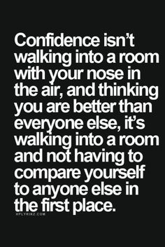 confidence isn't walking into a room with your nose in the air, and thinking you are better than everyone else, it's walking into a room and not having to compare yourself to anyone else in the first place.