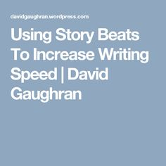 Using Story Beats To Increase Writing Speed | David Gaughran
