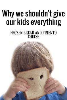 Why we shouldn't give our kids everything. Parent tips involving my childhood of pimento cheese and frozen bread.