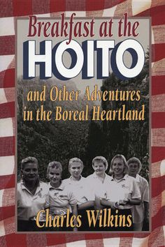 Breakfast at the Hoito and Other Adventures in the Boreal Heartland, by By Charles Wilkins.