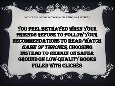 You're a Song of Fire and Ice fan when:  You feel betrayed when your friends refuse to follow your recommendations to read/watch Game of Thrones, choosing instead to remain on safer ground on low-quality books filled with clichés.   Know this feeling, but I have actually gotten some friends to see Game of Thrones.
