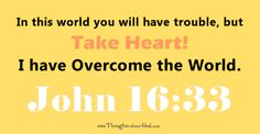 Take Heart! I have overcome the world. John 16:33 Too often I'm enchanted into thinking that life should be easy. I want it to hum ahead. I want the days to flow beautifully without sticking and clunking and crashing.