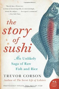 The Story of Sushi: An Unlikely Saga of Raw Fish and Rice (P.S.) by Trevor Corson. $11.98. Author: Trevor Corson. Publisher: Harper Perennial; Reprint edition (September 2, 2008). Series - P.S.. Publication: September 2, 2008. Save 20% Off!