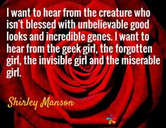 I want to hear from the creature who isn't blessed with unbelievable good looks and incredible genes. I want to hear from the geek girl, the forgotten girl, the invisible girl and the miserable girl. / Shirley Manson