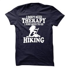I DONT NEED THERAPY, I JUST NEED TO GO HIKING T Shirt, Hoodie, Sweatshirts - t shirts online #hoodie #T-Shirts