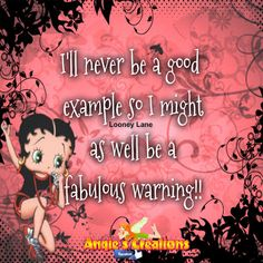 I'll never be a good example, so I might as well be a fabulous warning!