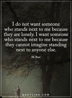 Quotes I do not want someone who stands next to me because they are lonely. I want someone who stands next to me because they cannot imagine standing next to anyone else.
