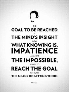 """""""The goal to be reached is the mind's insight into what knowing is. Impatience asks for the impossible, wants to reach the goal without the means of getting there.""""    ~ Georg Wilhelm Friedrich Hegel (1770 - 1831)    Hegel was a German philosopher and a major figure in German Idealism. His historicist and idealist account of reality revolutionized European philosophy and was an important precursor to Continental philosophy and Marxism."""