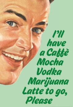 Caffe Mocha Vodka Marijuana Latte To Go Please?