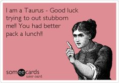 I am a Taurus - Good luck trying to out stubborn me!! You had better pack a lunch!! I'm not stubborn! Pfff... Yes I am.