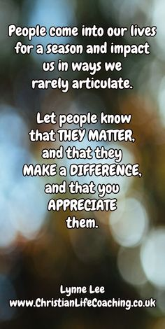 People come into our lives for a season and impact us in ways we rarely articulate. Let people know that THEY MATTER, and that they MAKE a DIFFERENCE, and that you APPRECIATE them. ~ Lynne Lee www.ChristianLifeCoaching.co.uk
