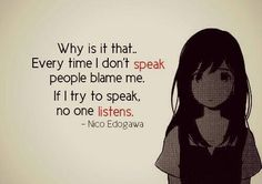 If I dont't speak people get annoied by my silence but when I do it's always wrong, no one listens or they just don't care
