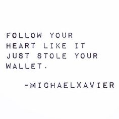 follow your heart like it just stole your wallet. ;)