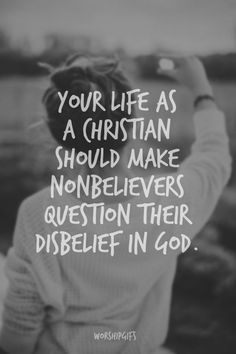 Your life as a Christian should make nonbelievers question their disbelief in God(: amen! ♡