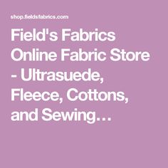 Field's Fabrics Online Fabric Store - Ultrasuede, Fleece, Cottons, and Sewing…