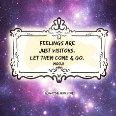 Feelings are just visitors. Let them come and go. - Mooji  @notsalmon