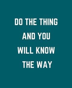 DO THE THING AND YOU WILL KNOW THE WAY #motivational