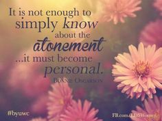 It is not enough to simply know about the Atonement but it must become personal.  ~ Dieter F. Uchtdorf