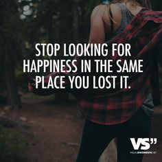 Stop looking for happiness in the same place you lost it. - VISUAL STATEMENTS®