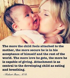 The more the child feels attached to the mother, the more secure he is in his acceptance of himself and the rest of the world. The love he gets, the more he is capable of giving. Attachment is as central to the developing child as eating and breathing. Dr. Robert Shaw