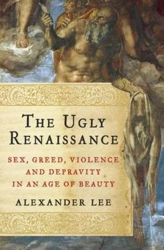 The Ugly Renaissance: Sex, Greed, Violence and Depravity in an Age of Beauty by Alexander Lee | 9780385536592 | Hardcover | Barnes & Noble