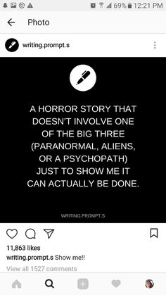 A horror story with just a normal person because nothing is creepier than relating to a scary story Book Prompts, Writing Prompts For Writers, Book Writing Tips, Creative Writing Prompts, Story Prompts, Cool Writing, Writing Help, Writing Ideas, Writing Promts