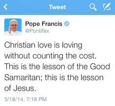 Pope Francis: Christian love is loving without counting the cost. This is the lesson of the Good Samaritan; this is the lesson of Jesus. ~Luke The Parable of the Good Samaritan Jesus Teachings, Good Samaritan, Love Your Neighbour, Christian Love, Son Of God, Pope Francis, Humility, Bible Verses, Prayers
