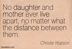 No daughter and mother ever live apart, no matter what the distance between them. Christie Watson