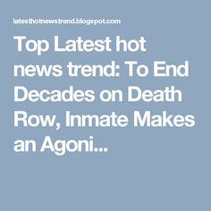 Top Latest hot news trend: To End Decades on Death Row, Inmate Makes an Agoni...