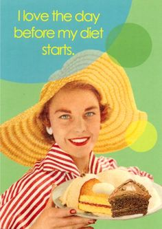 I love the day before my diet starts!- vintage retro funny quote
