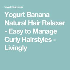 Yogurt Banana Natural Hair Relaxer - Easy to Manage Curly Hairstyles - Livingly