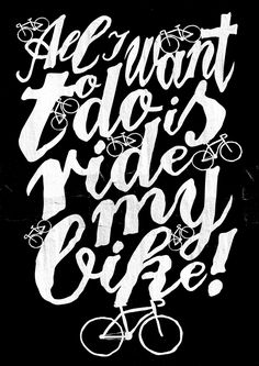 All I want to do is ride my bike! T'shirt. by Paul Robson, via Behance. Girlie Girl finally got a new bike. It is all she wants to do :)