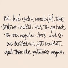 We had such a wonderful time that we couldn't bear to go back to our regular lives. And so, we decided we just wouldn't...and then the greatness began.