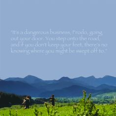 """""""It's a dangerous business, Frodo, going out your door.  You step onto the road and if you don't keep you feet, there's no knowing where you might be swept off to..."""""""