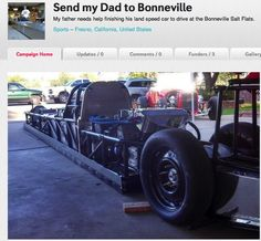 Help Send his Dad to Bonneville to race his land speed streamliner on the Salt Flats and attempt to break a land spred record  LSR  Go to Indiegog to read his story.   Indiegogo  http://igg.me/p/397509 You can also visit the build site at www.landspeedstreamliner.weebly.com EVEN $1.00 Helps :)