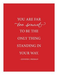 """""""You are far TOO SMART to be the only thing standing in your way.""""  True, but hard to correct!"""
