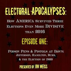 Electoral Apocalypses, Episode 1: Poison Pens and Pistols at Dawn: Jefferson, Hamilton, Burr, and the Election of 1800