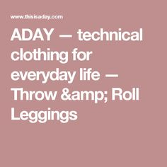 ADAY — technical clothing for everyday life — Throw & Roll Leggings