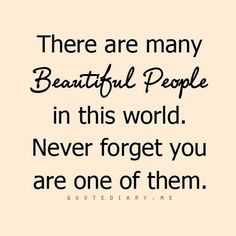 There are many beautiful people in this world. Never forget you are one of them.