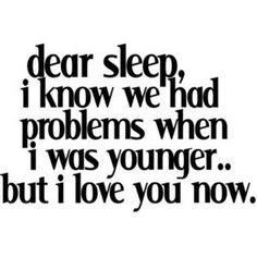 Dear sleep, I know we had problems when I was younger, but now I love you.
